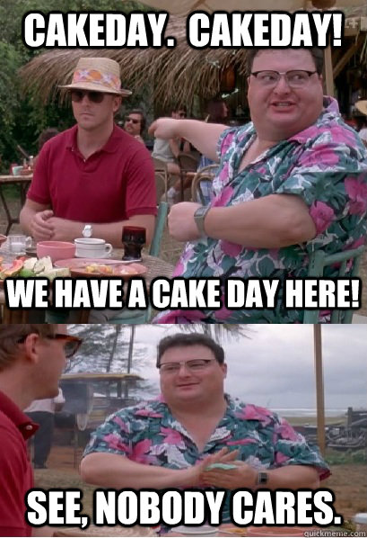 Cakeday.  Cakeday! We have a cake day here! See, nobody cares.  Nobody Cares