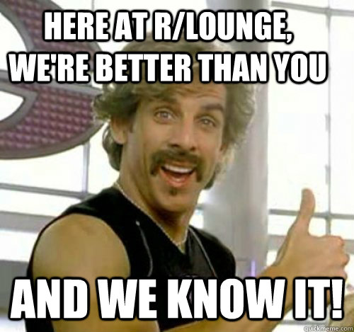 Here at r/lounge, we're better than you And we know it!