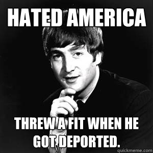 hated america threw a fit when he got deported.  john lennon