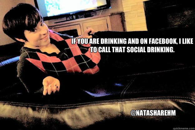 If you are drinking and on facebook, I like to call that social drinking. @natasharehm - If you are drinking and on facebook, I like to call that social drinking. @natasharehm  Misc