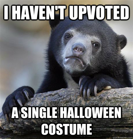 I haven't upvoted  a single halloween costume - I haven't upvoted  a single halloween costume  Confession Bear