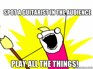 Spot a guitarist in the audience Play all the things! - Spot a guitarist in the audience Play all the things!  All The Things