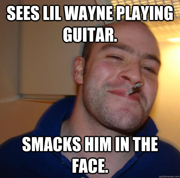 sees lil wayne playing guitar. smacks him in the face. - sees lil wayne playing guitar. smacks him in the face.  Misc