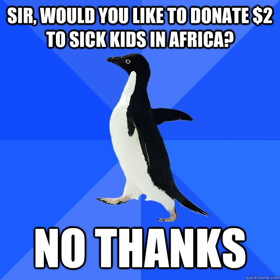 SIR, WOULD YOU LIKE TO DONATE $2 TO SICK KIDS IN AFRICA? NO THANKS - SIR, WOULD YOU LIKE TO DONATE $2 TO SICK KIDS IN AFRICA? NO THANKS  Socially Awkward Penguin