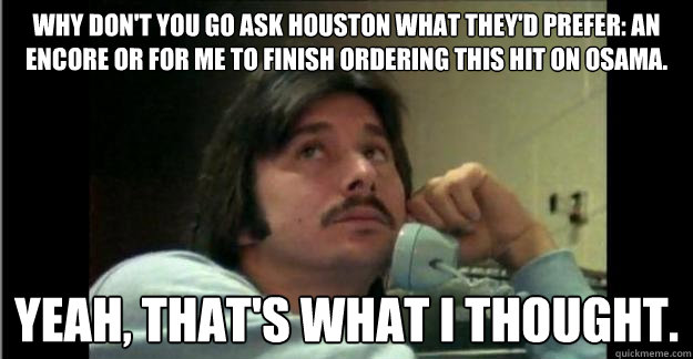 Why don't you go ask Houston what they'd prefer: an encore or for me to finish ordering this hit on Osama. yeah, that's what i thought.  Steve Perry Mustache-in-Chief