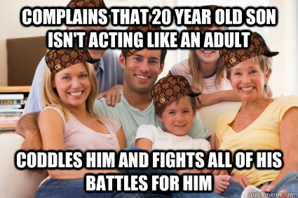 Complains that 20 year old son isn't acting like an adult Coddles him and fights all of his battles for him