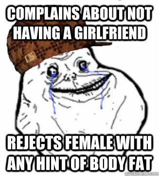 Complains about not having a girlfriend Rejects female with any hint of body fat