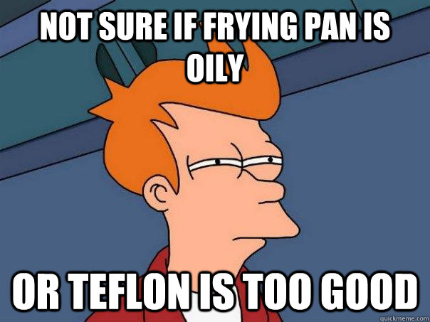 Not sure if frying pan is oily or teflon is too good - Not sure if frying pan is oily or teflon is too good  Futurama Fry
