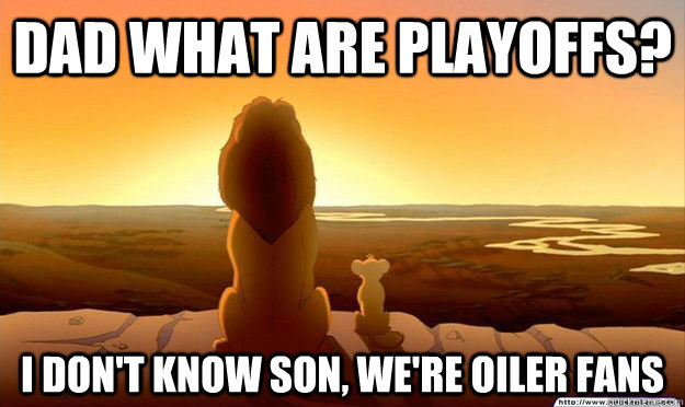 Dad what are playoffs? I don't know son, we're Oiler Fans