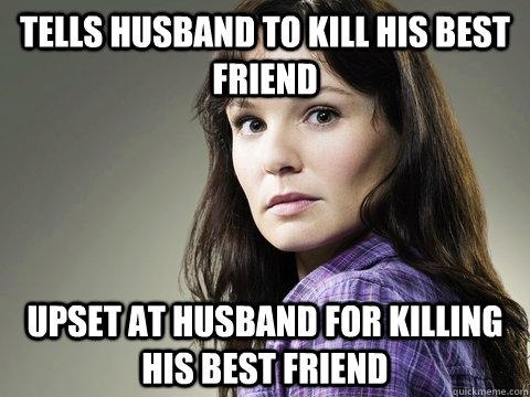 Tells husband to kill his best friend upset at husband for killing his best friend