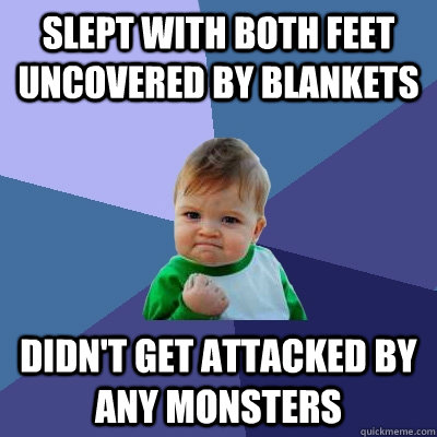 slept with both feet uncovered by blankets didn't get attacked by any monsters - slept with both feet uncovered by blankets didn't get attacked by any monsters  Success Kid