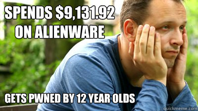 spends $9,131.92 on alienware gets pwned by 12 year olds