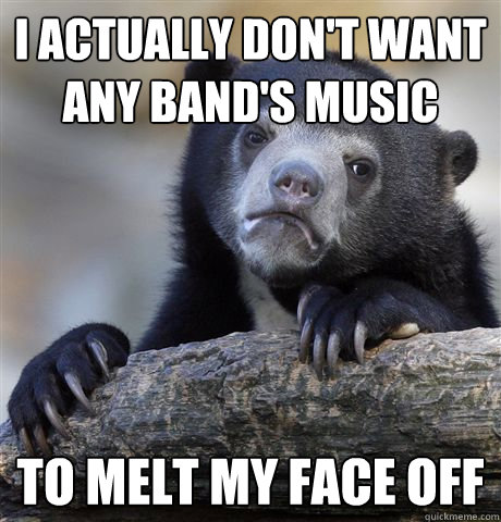 I actually don't want any band's music to melt my face off - I actually don't want any band's music to melt my face off  Confession Bear