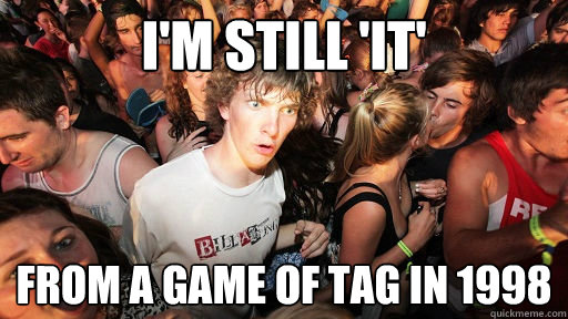 I'm still 'it' from a game of tag in 1998 - I'm still 'it' from a game of tag in 1998  Sudden Clarity Clarence