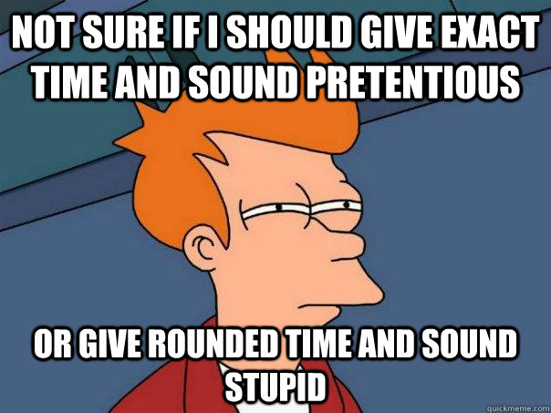 Not sure if I should give exact time and sound pretentious or give rounded time and sound stupid - Not sure if I should give exact time and sound pretentious or give rounded time and sound stupid  Futurama Fry