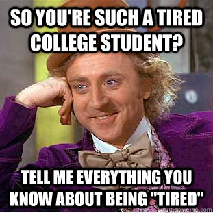 So you're such a tired college student? Tell me everything you know about being