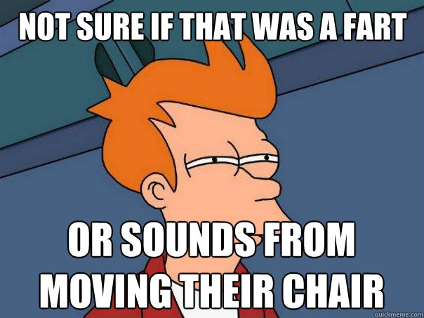 Not sure if that was a fart Or sounds from moving their chair - Not sure if that was a fart Or sounds from moving their chair  Futurama Fry