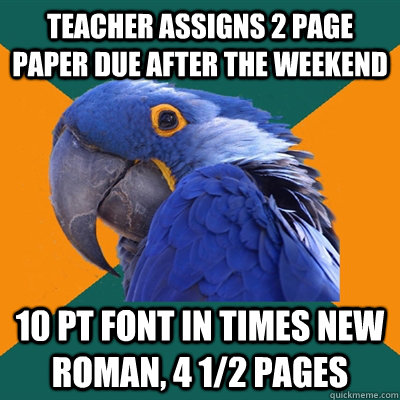 Teacher assigns 2 page paper due after the weekend 10 pt font in times new roman, 4 1/2 pages - Teacher assigns 2 page paper due after the weekend 10 pt font in times new roman, 4 1/2 pages  Paranoid Parrot