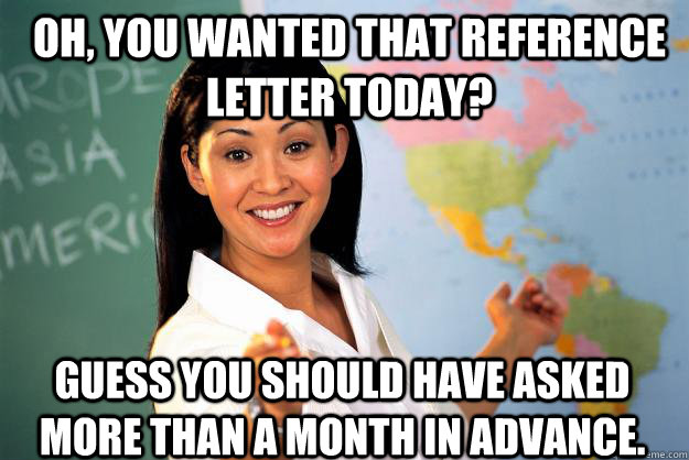 Oh, you wanted that reference letter today? Guess you should have asked more than a month in advance. - Oh, you wanted that reference letter today? Guess you should have asked more than a month in advance.  Unhelpful High School Teacher