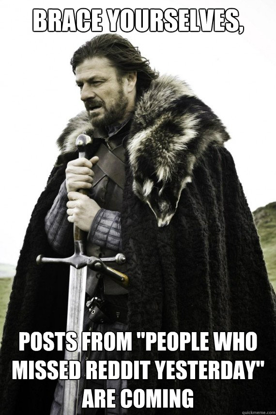 Brace yourselves, Posts from