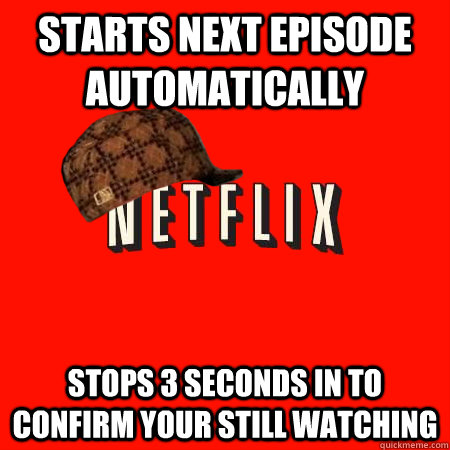 starts next episode automatically stops 3 seconds in to  confirm your still watching - starts next episode automatically stops 3 seconds in to  confirm your still watching  Scumbag Netflix