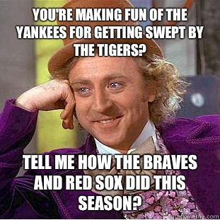 You're making fun of the Yankees for getting swept by the Tigers? Tell me how the Braves and Red Sox did this season?  - You're making fun of the Yankees for getting swept by the Tigers? Tell me how the Braves and Red Sox did this season?   Condescending Wonka