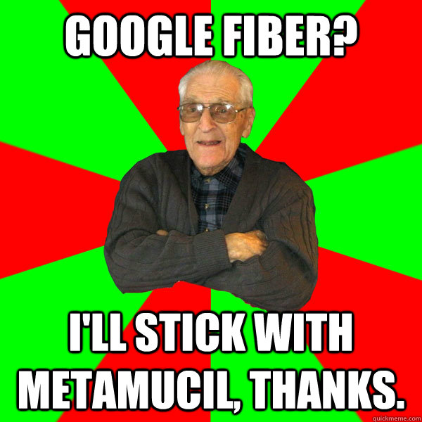 Google fiber? i'll stick with metamucil, thanks. - Google fiber? i'll stick with metamucil, thanks.  Bachelor Grandpa