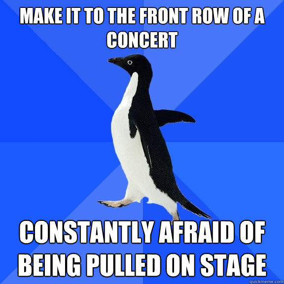 Make it to the front row of a concert Constantly afraid of being pulled on stage - Make it to the front row of a concert Constantly afraid of being pulled on stage  Socially Awkward Penguin
