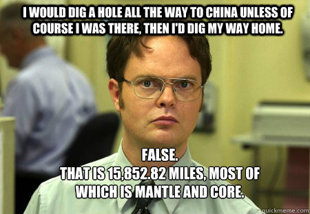 i would dig a hole all the way to china unless of course i was there, then i'd dig my way home. FALSE.   that is 15,852.82 miles, most of which is mantle and core.  Schrute