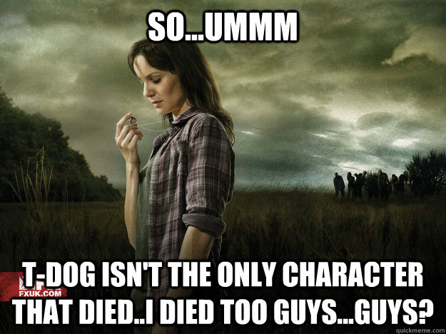 so...ummm T-Dog isn't the only character that died..i died too guys...guys? - so...ummm T-Dog isn't the only character that died..i died too guys...guys?  lori walking dead