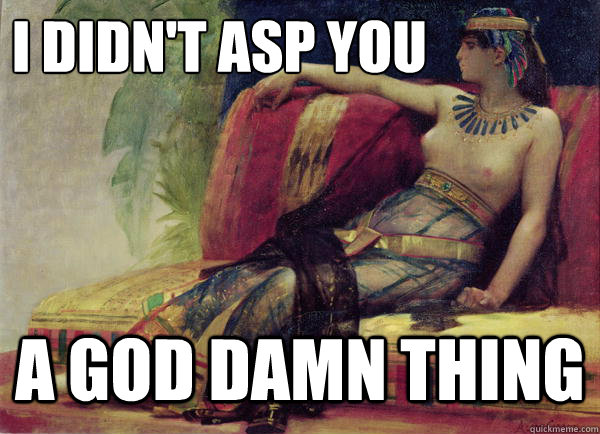I didn't asp you A god damn thing - I didn't asp you A god damn thing  Pulp Cleopatra