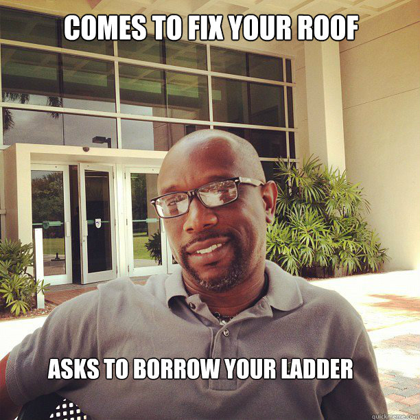comes to fix your roof asks to borrow your ladder - comes to fix your roof asks to borrow your ladder  Suave, Educated Black Man