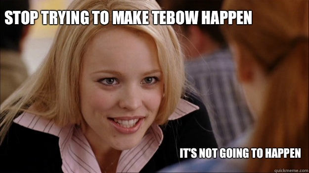 Stop trying to make Tebow happen It's not going to happen