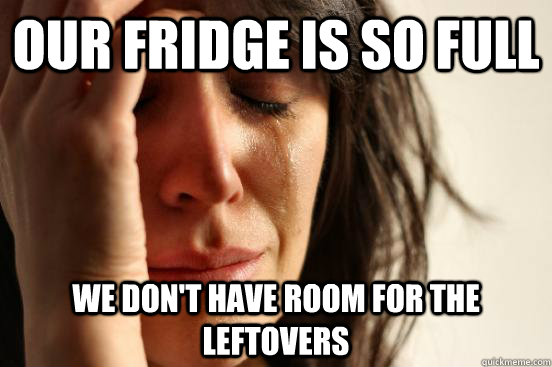 our fridge is so full we don't have room for the leftovers - our fridge is so full we don't have room for the leftovers  First World Problems