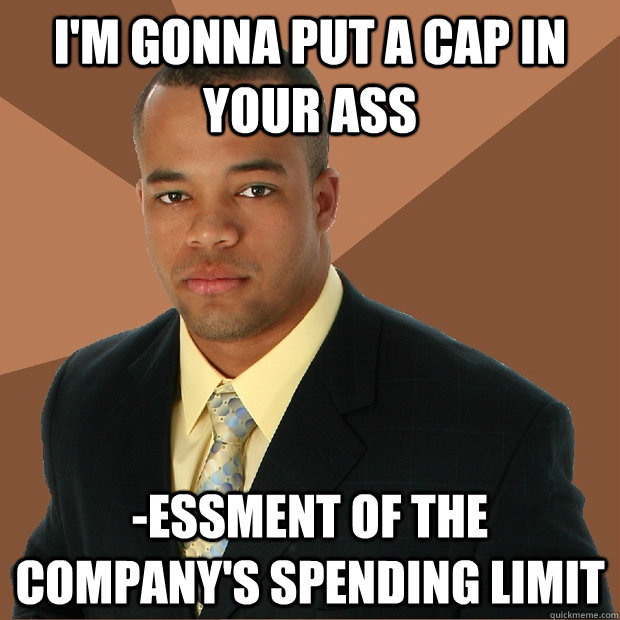 I'm gonna put a cap in your ass -essment of the company's spending limit - I'm gonna put a cap in your ass -essment of the company's spending limit  Successful Black Man
