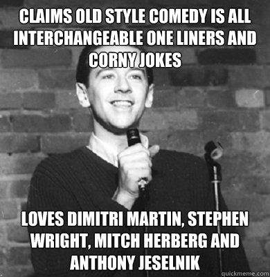 Image of: Girlfriend Claims Old Style Comedy Is All Interchangeable One Liners And Corny Jokes Loves Dimitri Martin Stephen Wright Mitch Herberg And Anthony Jeselnik Tabloid India Claims Old Style Comedy Is All Interchangeable One Liners And Corny