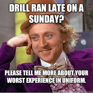Drill ran late on a Sunday? Please tell me more about your worst experience in uniform.   Condescending Wonka