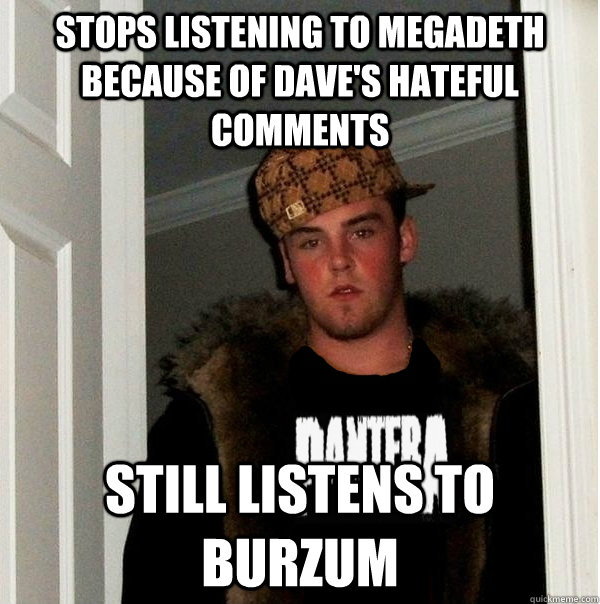Stops listening to Megadeth because of Dave's hateful comments Still listens to Burzum