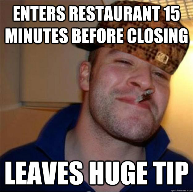 Enters restaurant 15 minutes before closing Leaves huge tip
