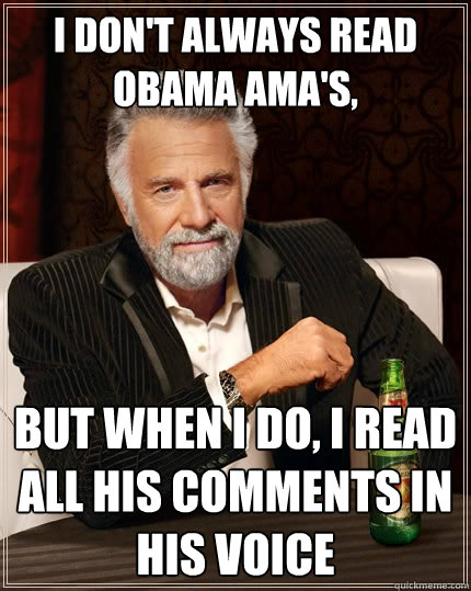 I don't always read Obama AMA's,  But when I do, I read all his comments in his voice - I don't always read Obama AMA's,  But when I do, I read all his comments in his voice  The Most Interesting Man In The World