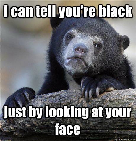I can tell you're black just by looking at your face - I can tell you're black just by looking at your face  Confession Bear