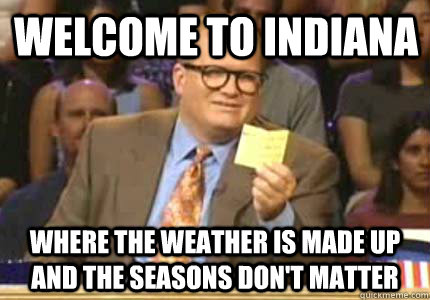 Welcome to Indiana Where the weather is made up and the seasons don't matter - Welcome to Indiana Where the weather is made up and the seasons don't matter  Misc