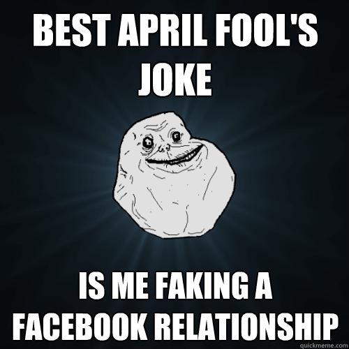 Best April fool's joke Is me faking a facebook relationship - Best April fool's joke Is me faking a facebook relationship  Forever Alone