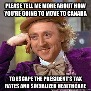 Please tell me more about how you're going to move to canada to escape the president's tax rates and socialized healthcare  Condescending Wonka