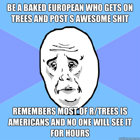 be a baked european who gets on trees and post s awesome shit remembers most of r/trees is americans and no one will see it for hours  Okay Guy