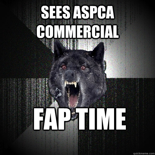 Sees ASPCA COMMERCIAL fap time  - Sees ASPCA COMMERCIAL fap time   Insanity Wolf