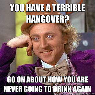 You have a terrible hangover? Go on about how you are never going to drink again - You have a terrible hangover? Go on about how you are never going to drink again  Condescending Wonka