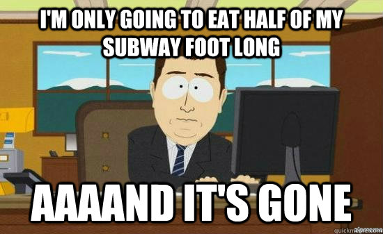 I'm only going to eat half of my subway foot long AAAAND IT'S GONE