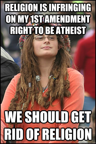 RELIGION IS INFRINGING ON MY 1ST AMENDMENT RIGHT TO BE ATHEIST WE SHOULD GET RID OF RELIGION - RELIGION IS INFRINGING ON MY 1ST AMENDMENT RIGHT TO BE ATHEIST WE SHOULD GET RID OF RELIGION  College Liberal