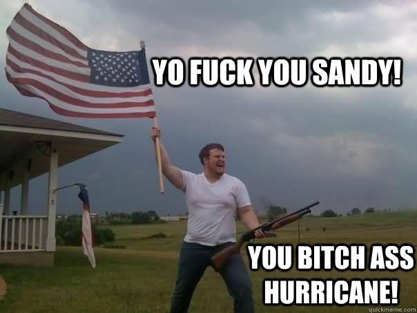 Yo fuck you sandy! you bitch ass hurricane!